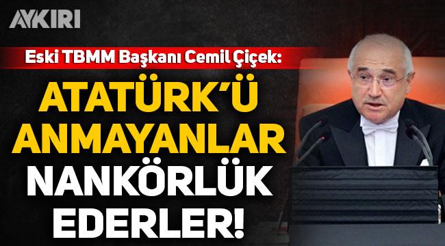 Cemil Çiçek: Atatürk'ü rahmetle anmayanlar nankörlük eder