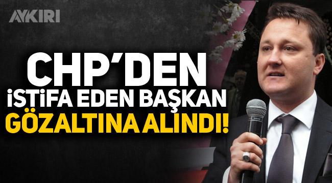 CHP'den istifa eden başkan gözaltına alındı