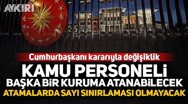 Cumhurbaşkanı kararıyla değişiklik: Kamu personeli başka kuruma atanabilecek, atamalarda sayı sınırlaması olmayacak!