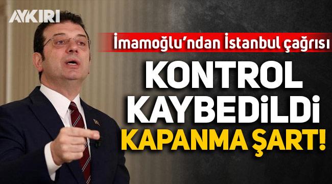 Ekrem İmamoğlu'ndan İstanbul çağrısı: Kontrol kaybedildi, kapanma şart!