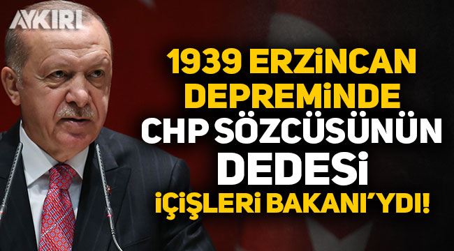 Erdoğan: 1939 Erzincan depreminde CHP sözcüsünün dedesi de o zaman İçişleri Bakanı'ydı