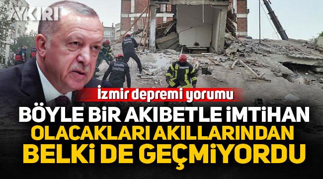Erdoğan'dan İzmir depremi yorumu: Böyle bir akıbetle imtihan olacakları akıllarından belki de geçmiyordu