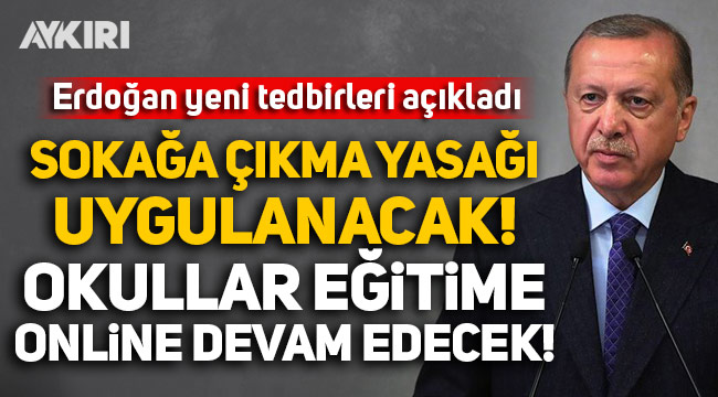 Erdoğan yeni yasakları açıkladı: Sokağa çıkma yasağı uygulanacak, okullar eğitime online devam edecek