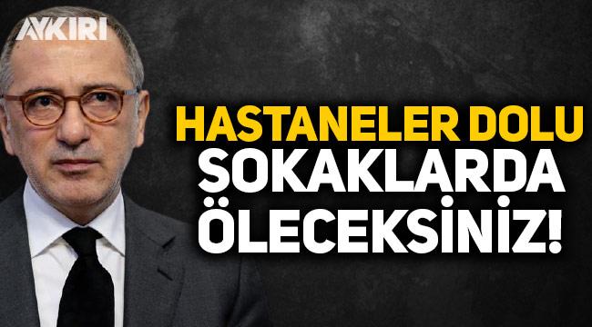 Fatih Altaylı: Hastaneler dolu, sokaklarda öleceksiniz!