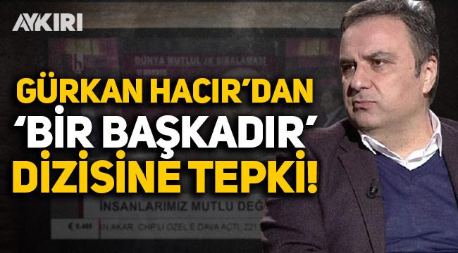 Gürkan Hacır'dan 'Bir Başkadır' dizisine tepki