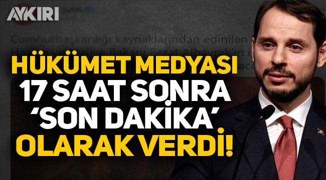 Hükümet medyası, Berat Albayrak'ın istifasını 17 saat sonra 'son dakika' diye verdi!