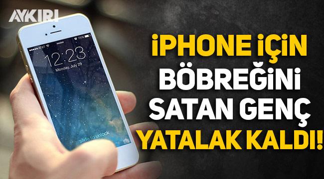 iPhone almak için böbreğini satan genç yatalak kaldı!