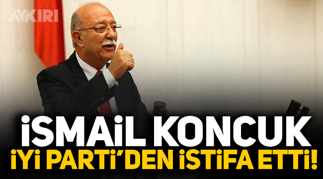 İsmail Koncuk İYİ Parti'den istifa etti!