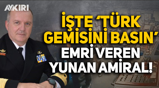 İşte 'Türk gemisini basın' emrini veren Yunan amiral!