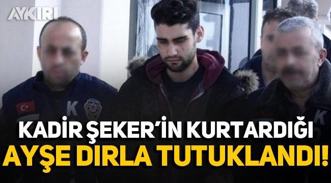 Kadir Şeker'in kurtardığı Ayşe Dırla tutuklandı!