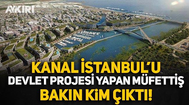Kanal İstanbul'u 'devlet projesi' yapan müfettiş bakın kim çıktı!