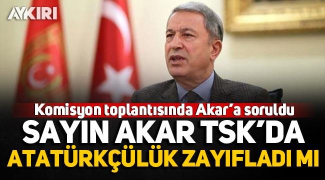 """Komisyon toplantısında Akar'a soruldu: """"Sayın Akar, TSK'da Atatürkçülük zayıfladı mı"""""""