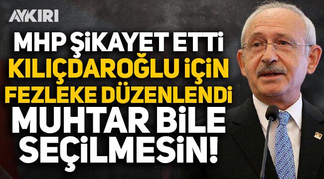 MHP'nin şikayeti üzerine Kılıçdaroğlu hakkında fezleke düzenlendi: Muhtar bile seçilmesin
