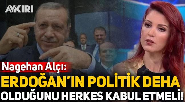 Nagehan Alçı: Erdoğan'ın bir politik deha olduğunu herkes kabul etmeli!