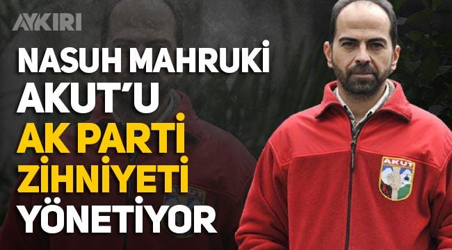 "Nasuh Mahruki: ""AKUT'u AK Parti zihniyeti yönetiyor"""