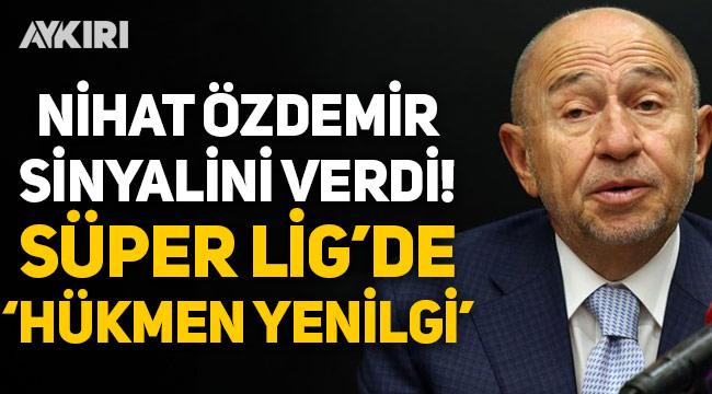 """Nihat Özdemir, Süper Lig'de """"Hükmen yenilgi"""" sinyalini verdi!"""