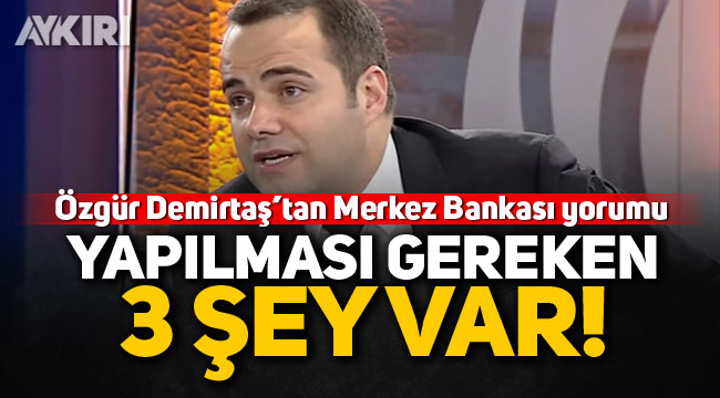 Özgür Demirtaş'tan Merkez Bankası yorumu: Yapılması gereken 3 şey var