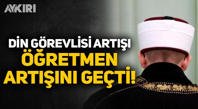 Türkiye'de din görevlisi sayısındaki artış öğretmenleri geçti!