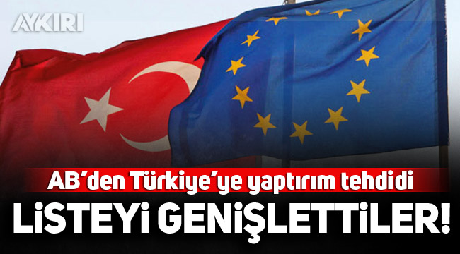 AB'den Türkiye'ye yaptırım tehdidi! Listeyi genişlettiler!