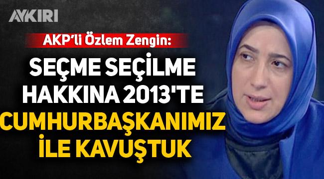 AK Partili Özlem Zengin: Seçme seçilme hakkına 2013'te Cumhurbaşkanımız ile kavuştuk