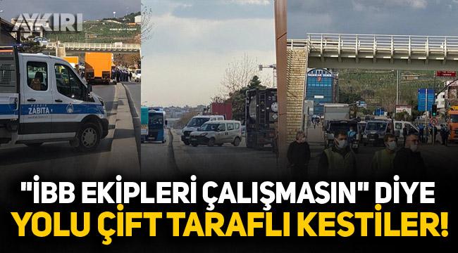 AKP'li belediye İBB ekiplerinin yolunu kesti!