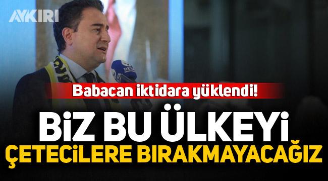 Ali Babacan iktidarı hedef aldı: Biz bu ülkeyi çetecilere bırakmayacağız