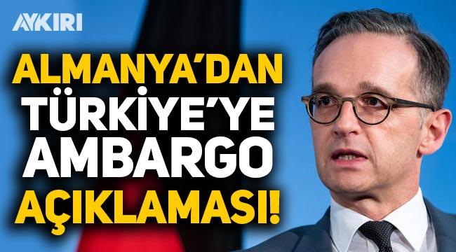 Almanya Dışişleri Bakanı Maas'tan Türkiye'ye ambargo açıklaması!