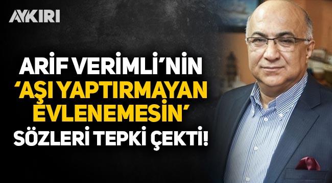 """Arif Verimli'nin """"Aşı olmayan evlenemesin, vize verilmesin, vergi ve tapu işleri yapılmasın"""" sözleri tepki çekti"""