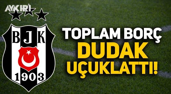 Beşiktaş'ın toplam borcu dudak uçuklattı