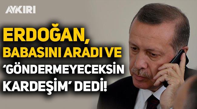 """Çarpıcı iddia: """"Erdoğan, babasını aradı ve 'göndermeyeceksin kardeşim' dedi"""""""