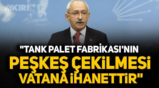 """CHP Lideri Kılıçdaroğlu: """"Tank Palet Fabrikası'nın peşkeş çekilmesi vatana ihanettir"""""""