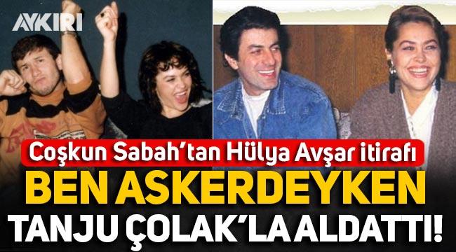 Coşkun Sabah'tan Hülya Avşar itirafı: Ben askerdeyken Tanju Çolak'la aldattı!