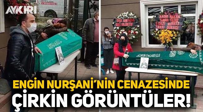 Engin Nurşani'nin cenazesinde çirkin görüntüler!
