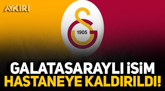 Galatasaraylı isim hastaneye kaldırıldı!