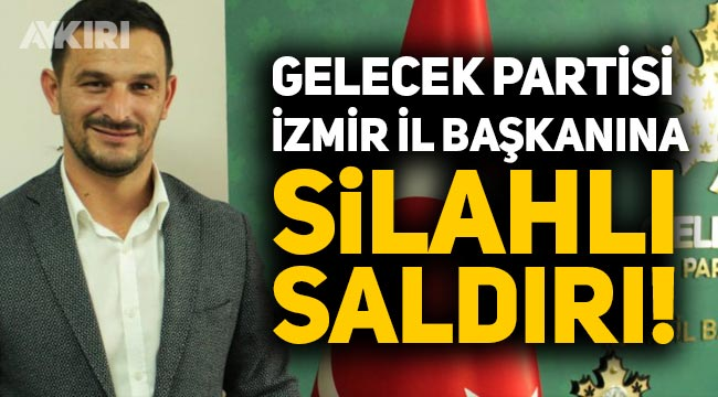 Gelecek Partisi İzmir İl Başkanı Cüneyt İşçilik silahlı saldırıya uğradı