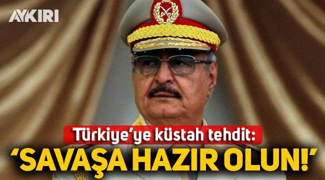 Hafter'den Türkiye'ye tehdit: Savaşa hazır olun!