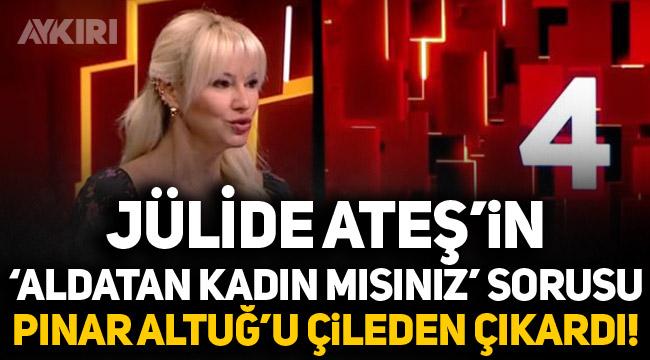 Jülide Ateş'in 'Aldatan kadın mısınız' sorusu Pınar Altuğ'u çileden çıkardı!