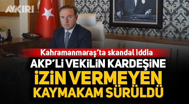 Kahramanmaraş'ta skandal iddia: AK Parti'li vekilin kardeşine izin vermeyen Kayamakam sürüldü