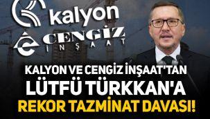 Kalyon ve Cengiz İnşaat'tan Lütfü Türkkan'a rekor tazminat davası