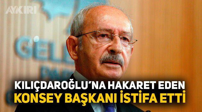 Kemal Kılıçdaroğlu'na hakaret eden Konsey Başkanı istifa etti