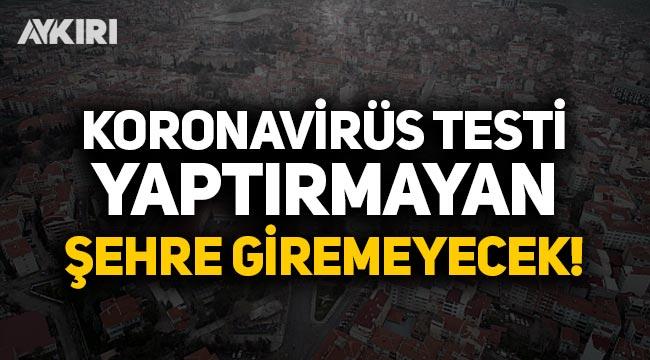Koronavirüs testi yaptırmayan şehre giremeyecek!