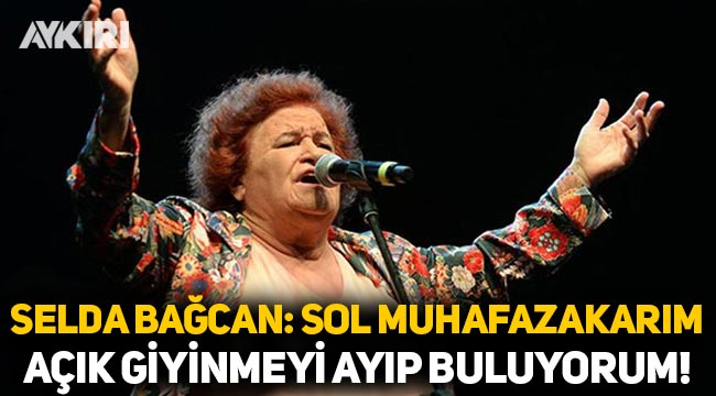 Selda Bağcan: Sol muhafazakarım, açık giyinmeyi ayıp buluyorum