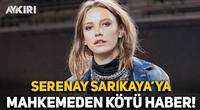 Serenay Sarıkaya'ya mahkemeden kötü haber!