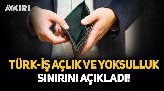 TÜRK-İŞ: Açlık sınırı 2 bin 590 TL, yoksulluk sınırı 8 bin 436 lira!