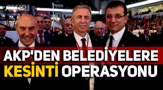 AKP'den belediyelere 'kesinti' operasyonu