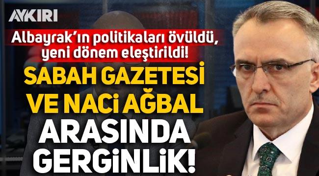Sabah gazetesi ve Merkez Bankası Başkanı Naci Ağbal arasında gerginlik: Albayrak'ın politikaları övüldü, yeni dönem eleştirildi