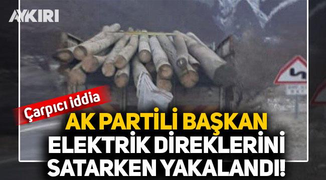 Çarpıcı iddia: AK Partili Başkan, elektrik direklerini satarken yakalandı