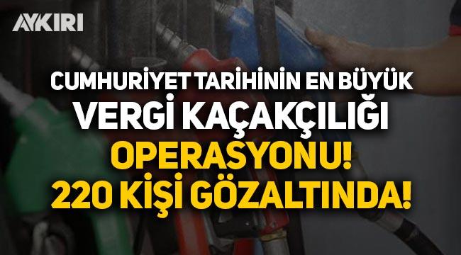 Cumhuriyet tarihinin en büyük vergi kaçakçılığı operasyonu: 220 kişi gözaltında