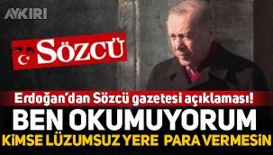 Erdoğan'dan Sözcü gazetesi açıklaması: Ben okumuyorum, kimse lüzumsuz yere para verip almasın
