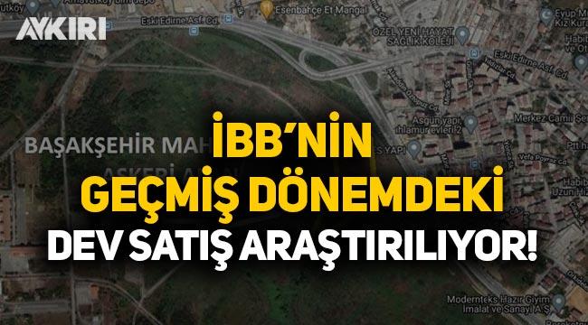 İBB'nin AK Parti dönemindeki dev satışı araştırılıyor!